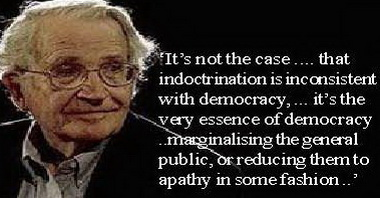 chomsky - indoctrination is not inconsistent with democracy, it is the very basis of modern democracy