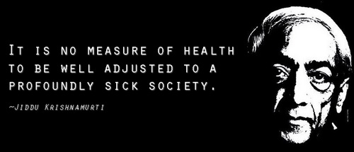 krishnamurti - it is no measure of health to be well adjusted to a sick society