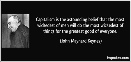 john meynard keynes - capitalism is the astounding idea that the wickedest of people will do the wickedest of things for the best of reasons