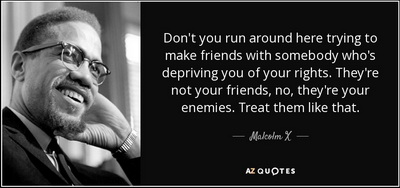 malcolm x - don't you run around calling people who are trying to take your rights away 'friend' - they are your enemies