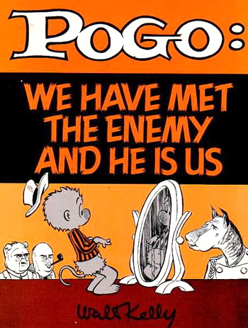 Poge- we have met the enemy and he is us