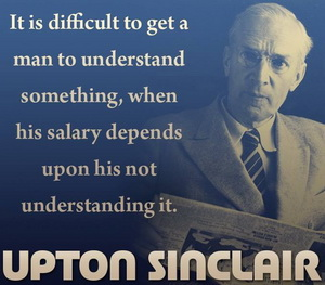 sinclair - hard to get a man to understand something when his paycheck depends on his not understanding it