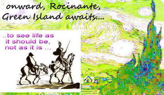 Onward Rocinante, to Green Island, to see life as it should be, not as it is .. (Don Quixote)