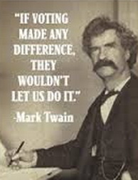 mark twain - if voting made any difference they wouldn't let you do it