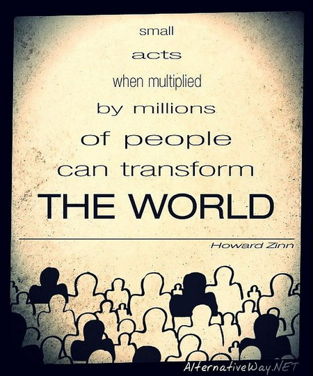 Howard Zinn Small acts when multiplied by millions of people can transform the world