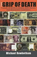 The Grip of Death: A Study of Modern Money, Debt Slavery and Destructive Economics by Michael Rowbotham