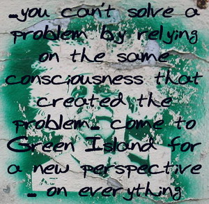 Einstein - cannot solve a problem with the same consciousness you created it with - come to Green Island