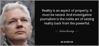 julian assange - inbestigative journalism is the art of seizing reality back from the powerful