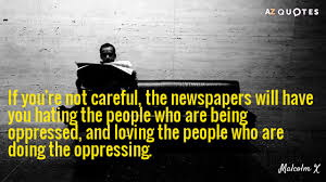 Malcolm X - if you aren't careful, the media will have you loving the oppressor and hating the oppressed