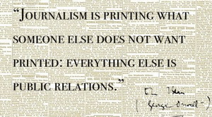 Orwell - Journalism is printing what someone does not want printed - everything else is public relations