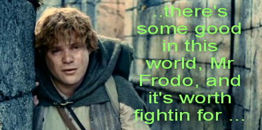 there's some good in this world, Mr Frodo, and it's worth fighting for ...